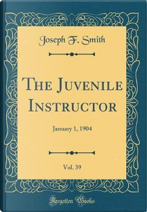 The Juvenile Instructor, Vol. 39 by Joseph F. Smith