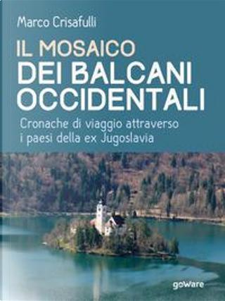 Il mosaico dei Balcani Occidentali. Cronache di viaggio attraverso i Paesi dell'ex Jugoslavia by Marco Crisafulli