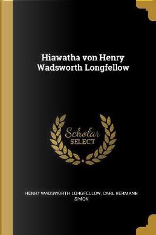 Hiawatha Von Henry Wadsworth Longfellow by Henry Wadsworth Longfellow