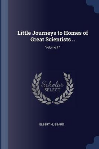 Little Journeys to Homes of Great Scientists ..; Volume 17 by Elbert Hubbard