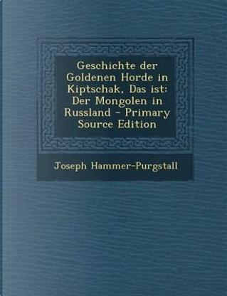 Geschichte Der Goldenen Horde in Kiptschak, Das Ist by Joseph Hammer-Purgstall