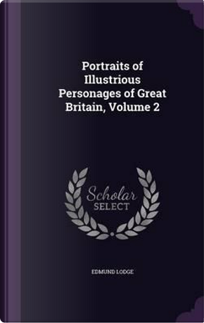 Portraits of Illustrious Personages of Great Britain, Volume 2 by Edmund Lodge