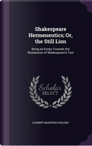 Shakespeare Hermeneutics; Or, the Still Lion, Being an Essay Towards the Restoration of Shakespeare's Text by Clement Mansfield Ingleby
