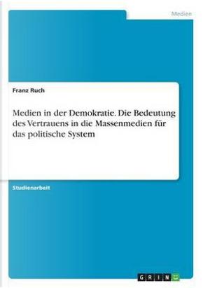 Medien in der Demokratie. Die Bedeutung des Vertrauens in die Massenmedien für das politische System by Franz Ruch