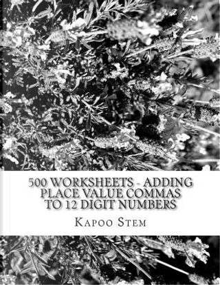 500 Worksheets - Adding Place Value Commas to 12 Digit Numbers by Kapoo Stem