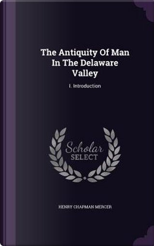 The Antiquity of Man in the Delaware Valley by Henry Chapman Mercer