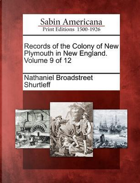 Records of the Colony of New Plymouth in New England. Volume 9 of 12 by Nathaniel Broadstreet Shurtleff