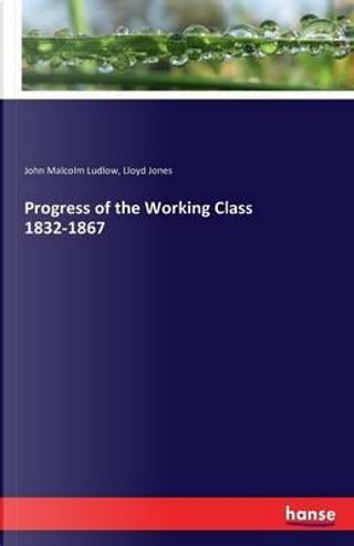 Progress of the Working Class 1832-1867 by John Malcolm Ludlow
