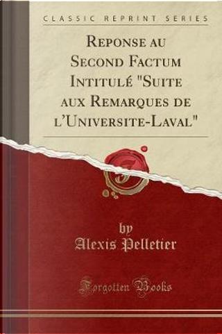 """Reponse au Second Factum Intitul¿quot;Suite aux Remarques de l'Universite-Laval"""" (Classic Reprint) by Alexis Pelletier"""