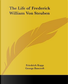 The Life of Frederick William Von Steuben by Friedrich Kapp