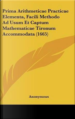 Prima Arithmeticae Practicae Elementa, Facili Methodo Ad Usum Et Captum Mathematicae Tironum Accommodata (1665) by ANONYMOUS