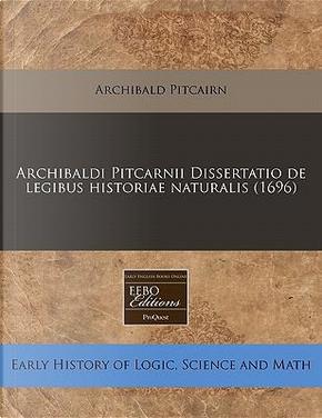 Archibaldi Pitcarnii Dissertatio de Legibus Historiae Naturalis (1696) by Archibald Pitcairn