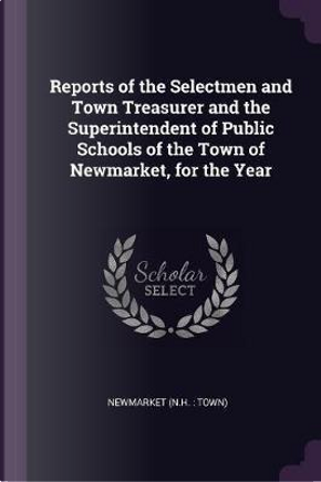 Reports of the Selectmen and Town Treasurer and the Superintendent of Public Schools of the Town of Newmarket, for the Year by Newmarket Newmarket