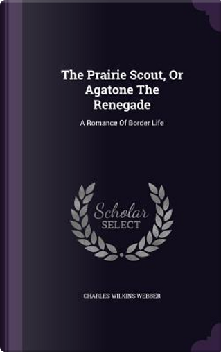The Prairie Scout, or Agatone the Renegade by Charles Wilkins Webber