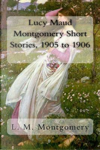 Lucy Maud Montgomery Short Stories, 1905 to 1906 by L. M. Montgomery