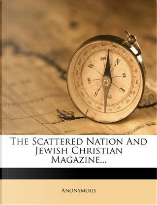 The Scattered Nation and Jewish Christian Magazine. by ANONYMOUS