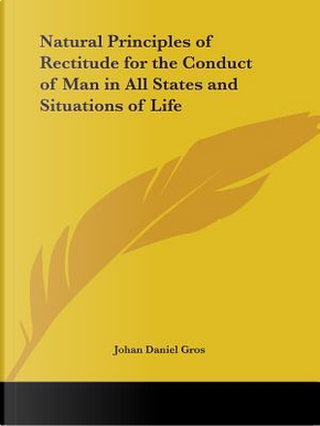 Natural Principles of Rectitude for the Conduct of Man in All States and Situations of Life, 1795 by Johan Daniel Gros