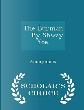 The Burman by Shway Yoe. - Scholar's Choice Edition by ANONYMOUS