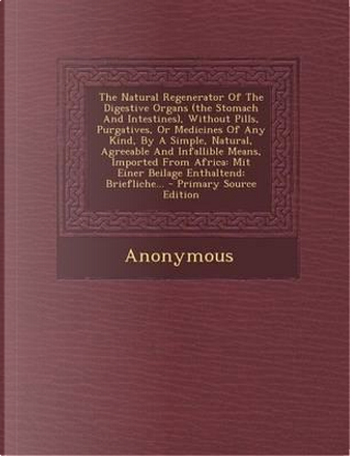 The Natural Regenerator of the Digestive Organs (the Stomach and Intestines), Without Pills, Purgatives, or Medicines of Any Kind, by a Simple, Natura by ANONYMOUS