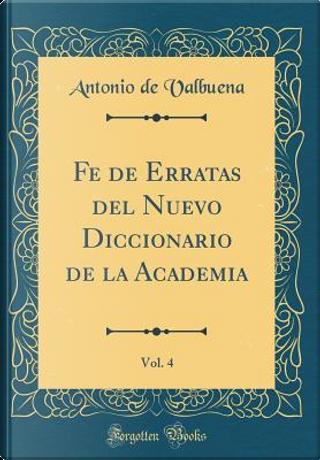 Fe de Erratas del Nuevo Diccionario de la Academia, Vol. 4 (Classic Reprint) by Antonio De Valbuena