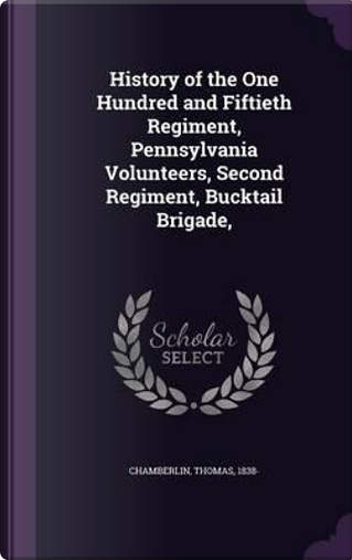 History of the One Hundred and Fiftieth Regiment, Pennsylvania Volunteers, Second Regiment, Bucktail Brigade, by Thomas Chamberlin