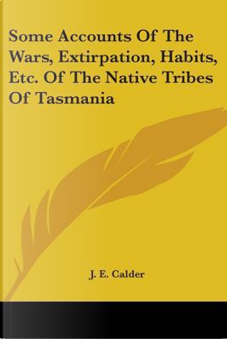 Some Accounts of the Wars, Extirpation, Habits, Etc. of the Native Tribes of Tasmania by J. E. Calder
