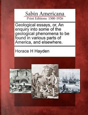 Geological Essays, Or, an Enquiry Into Some of the Geological Phenomena to Be Found in Various Parts of America, and Elsewhere by Horace H. Hayden
