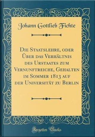 Die Staatslehre, oder Über das Verhältnis des Urstaates zum Vernunftreiche, Gehalten im Sommer 1813 auf der Universität zu Berlin (Classic Reprint) by Johann Gottlieb Fichte