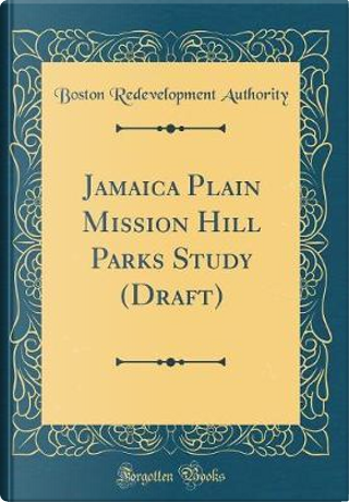 Jamaica Plain Mission Hill Parks Study (Draft) (Classic Reprint) by Boston Redevelopment Authority