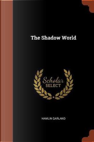 The Shadow World by Hamlin Garland