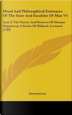 Moral And Philosophical Estimates Of The State And Faculties Of Man V4 by ANONYMOUS