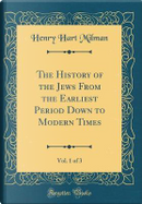 The History of the Jews From the Earliest Period Down to Modern Times, Vol. 1 of 3 (Classic Reprint) by Henry Hart Milman