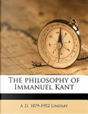 The Philosophy of Immanuel Kant by A. D. 1879-1952 Lindsay