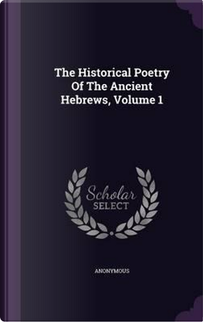 The Historical Poetry of the Ancient Hebrews, Volume 1 by ANONYMOUS