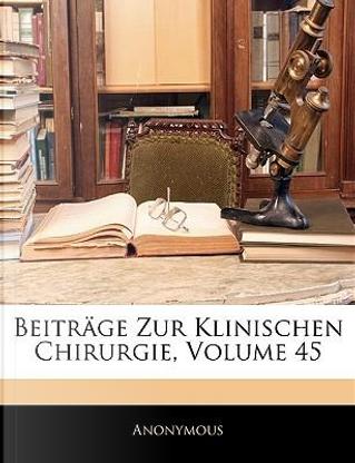 Beiträge zur klinischen Chirurgie, Fünfundvierzigster Band by ANONYMOUS