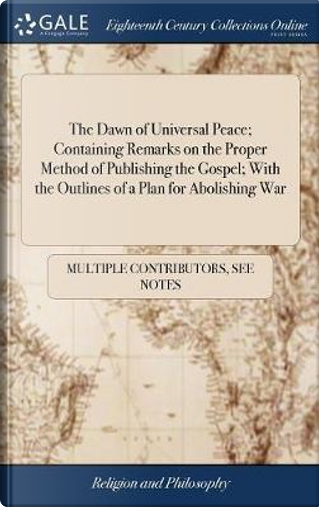 The Dawn of Universal Peace; Containing Remarks on the Proper Method of Publishing the Gospel; With the Outlines of a Plan for Abolishing War by Multiple Contributors