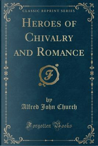 Heroes of Chivalry and Romance (Classic Reprint) by Alfred John Church