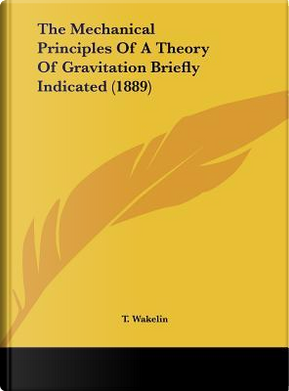 The Mechanical Principles of a Theory of Gravitation Briefly Indicated (1889) by T. Wakelin