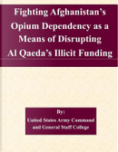 Fighting Afghanistan's Opium Dependency As a Means of Disrupting Al Qaeda's Illicit Funding by United States Army Command and General Staff College