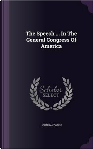 The Speech in the General Congress of America by John Randolph