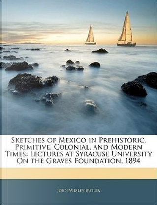 Sketches of Mexico in Prehistoric, Primitive, Colonial, and Modern Times by John Wesley Butler