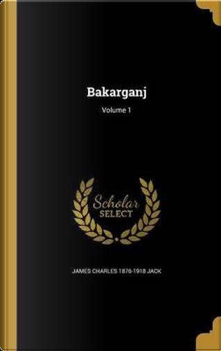 BAKARGANJ V01 by James Charles 1876-1918 Jack