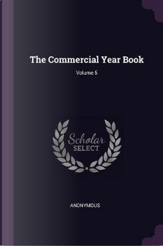 The Commercial Year Book; Volume 5 by ANONYMOUS