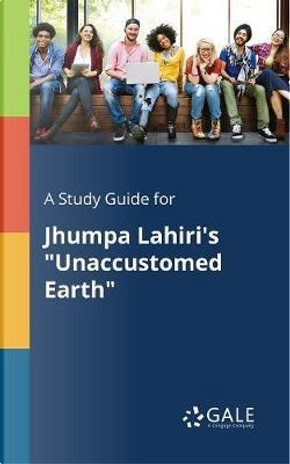 """A Study Guide for Jhumpa Lahiri's """"Unaccustomed Earth"""" by Cengage Learning Gale"""