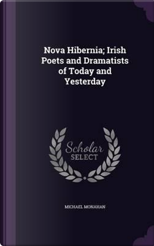 Nova Hibernia; Irish Poets and Dramatists of Today and Yesterday by Michael Monahan