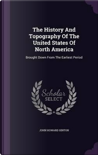 The History and Topography of the United States of North America by John Howard Hinton