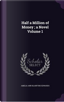 Half a Million of Money; A Novel Volume 1 by Amelia Ann Blanford Edwards