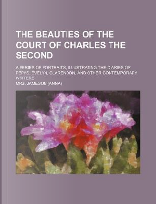 The Beauties of the Court of Charles the Second; A Series of Portraits, Illustrating the Diaries of Pepys, Evelyn, Clarendon, and Other Contemporary W by Mrs Jameson