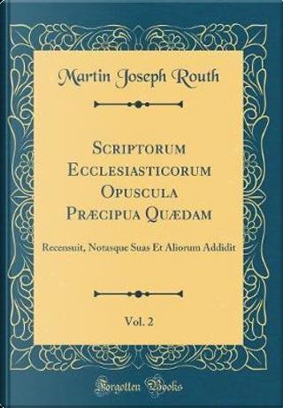Scriptorum Ecclesiasticorum Opuscula Præcipua Quædam, Vol. 2 by Martin Joseph Routh