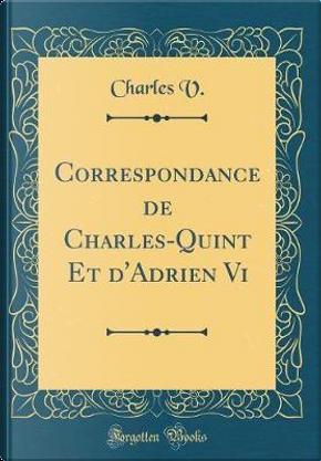Correspondance de Charles-Quint Et d'Adrien VI (Classic Reprint) by Charles V